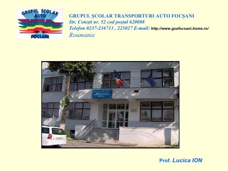 GRUPUL ŞCOLAR TRANSPORTURI AUTO FOCŞANI Str. Coteşti nr. 52 cod poştal 620088 Telefon 0237-236713 , 225027 E-mail:  http:/...