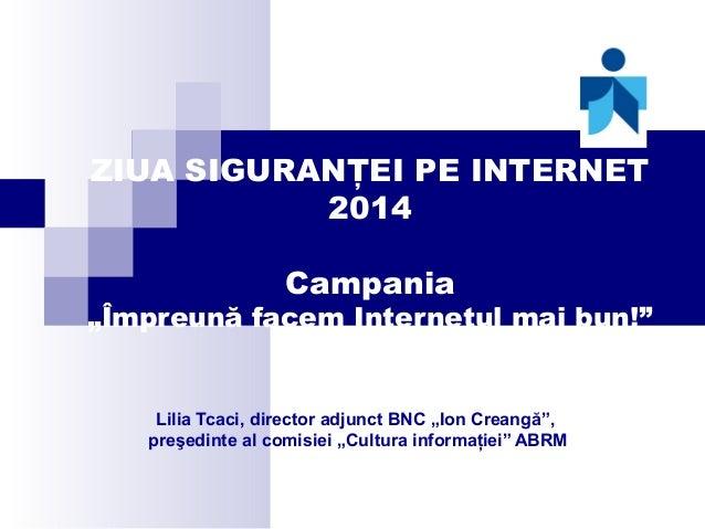 """ZIUA SIGURANŢEI PE INTERNET 2014 Campania  """"Împreună facem Internetul mai bun!""""  Lilia Tcaci, director adjunct BNC """"Ion Cr..."""