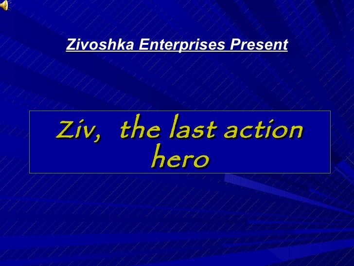 Ziv,  the last action hero Zivoshka Enterprises Present
