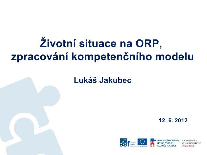 Životní situace na ORP,zpracování kompetenčního modelu          Lukáš Jakubec                          12. 6. 2012