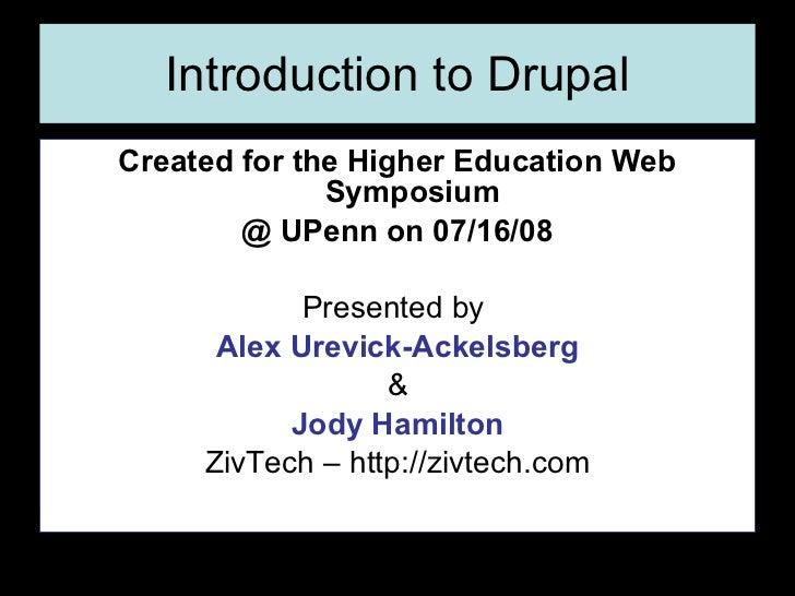 Introduction to Drupal <ul><li>Created for the Higher Education Web Symposium </li></ul><ul><li>@ UPenn on 07/16/08 </li><...