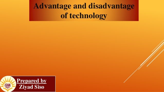 technology and disadvantages Advantages and disadvantages of technology 1 pave maris a cortez technology 2 advantages of techology 3 helps to us to communicate to others advantages of using technolo.