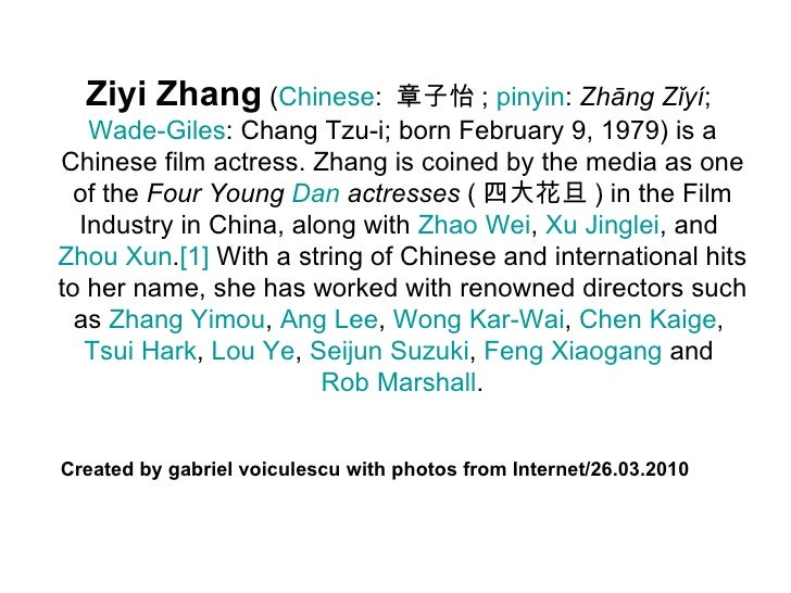 Ziyi Zhang  ( Chinese :  章子怡 ;  pinyin :  Zhāng Zǐyí ;  Wade-Giles : Chang Tzu-i; born February 9, 1979) is a Chinese film...