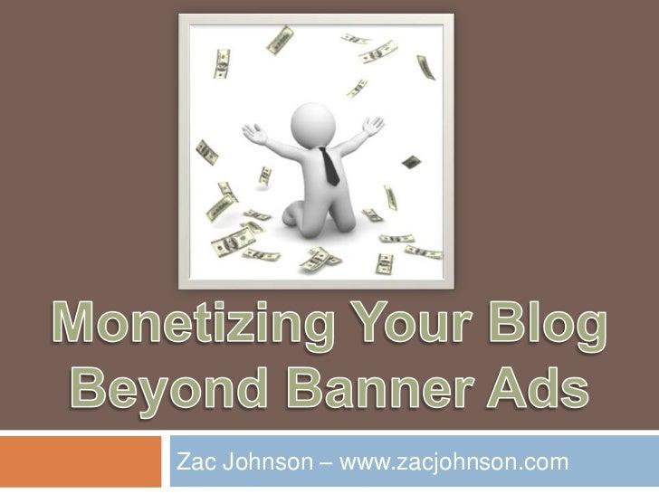 Monetizing Your BlogBeyond Banner Ads<br />Zac Johnson – www.zacjohnson.com<br />