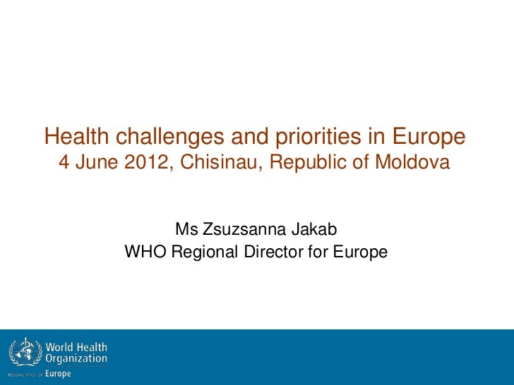 Health challenges and priorities in Europe 4 June 2012, Chisinau, Republic of Moldova            Ms Zsuzsanna Jakab       ...