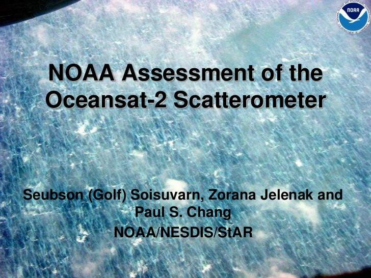 NOAA Assessment of the Oceansat-2 Scatterometer<br />Seubson (Golf) Soisuvarn, ZoranaJelenak and Paul S. Chang<br />NOAA/N...