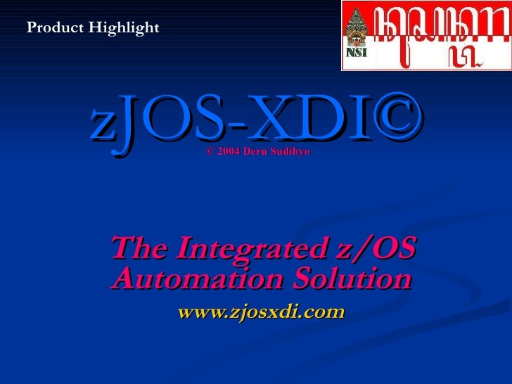 zJOS-XDI® The Integrated z/OS Automation Solution © 2004 Deru Sudibyo Product Highlight