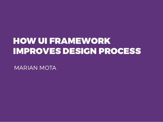 HOW UI FRAMEWORK IMPROVES DESIGN PROCESS MARIAN MOTA