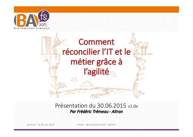 Comment réconcilier l'IT et le métier grâce à l'agilité Présentation du 30.06.2015 v1.0a Par Frédéric Trémeau - Altran Gen...