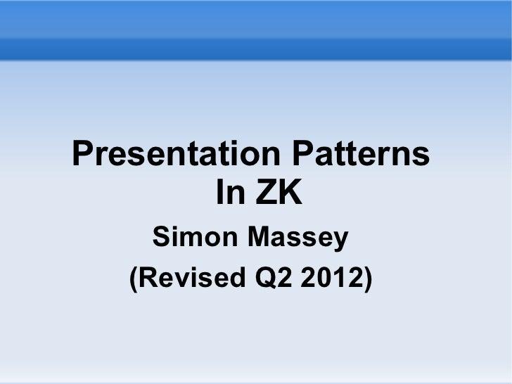 Presentation Patterns        In ZK     Simon Massey   (Revised Q2 2012)