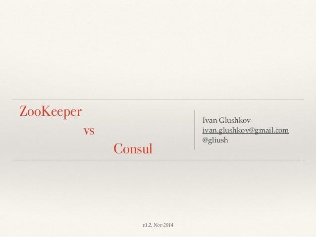 ZooKeeper  vs  Consul  Ivan Glushkov  ivan.glushkov@gmail.com  @gliush  v1.2, Nov 2014