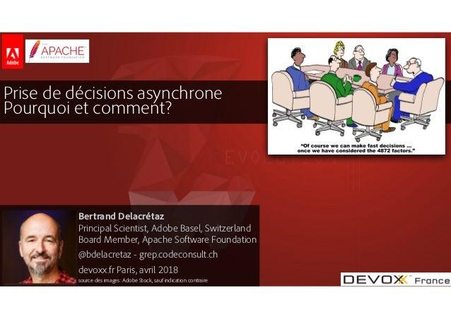 #DevoxxFR Prise de décisions asynchrone Pourquoi et comment? Bertrand Delacrétaz Principal Scientist, Adobe Basel, Switz...