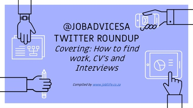 @JOBADVICESA TWITTER ROUNDUP Covering: How to find work, CV's and Interviews Compiled by www.joblife.co.za