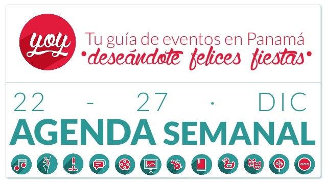 AGENDA SEMANAL Tu guía de eventos en Panamá 22 - 27 · DIC ·deseándote felices fiestas·