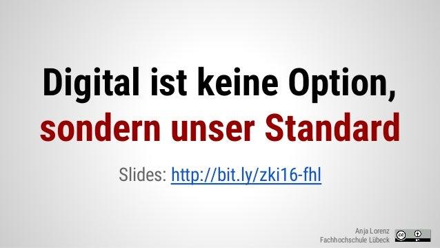 Digital ist keine Option, sondern unser Standard Slides: http://bit.ly/zki16-fhl Anja Lorenz Fachhochschule Lübeck