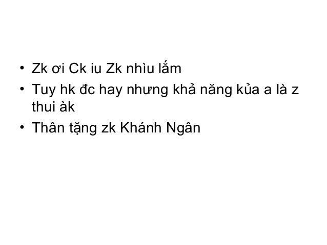 • Zk ơi Ck iu Zk nhìu lắm • Tuy hk đc hay nhưng khả năng kủa a là z thui àk • Thân tặng zk Khánh Ngân
