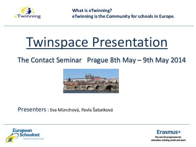 Twinspace Presentation The Contact Seminar Prague 8th May – 9th May 2014 Presenters : Eva Münchová, Pavla Šabatková What i...