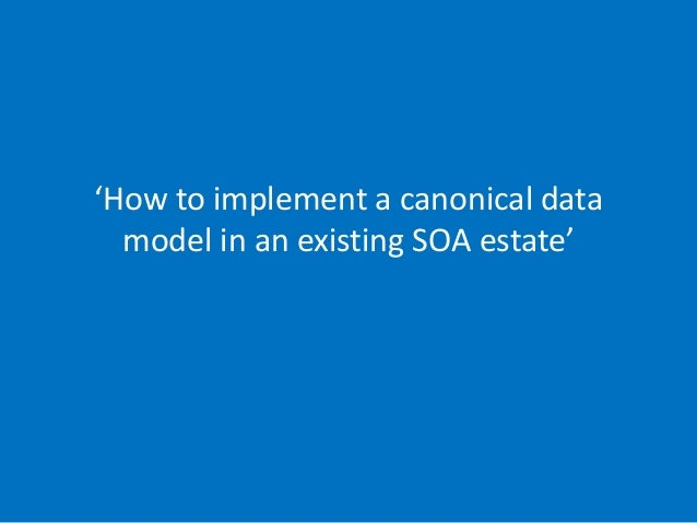'How to implement a canonical data model in an existing SOA estate' 19/05/2014 (slide 1) phil@mp3monster.org www.mp3monste...