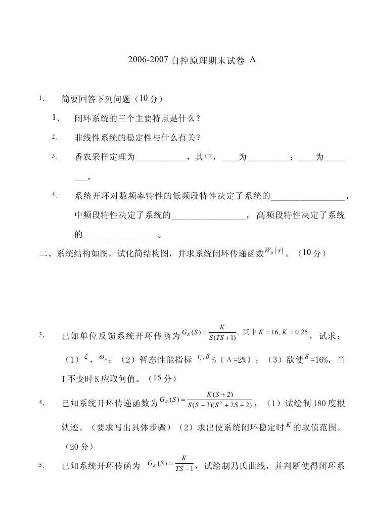 2006-2007 自控原理期末试卷 A    1、    简要回答下列问题(10 分)       1、   闭环系统的三个主要特点是什么?      2、   非线性系统的稳定性与什么有关?      3、   香农采样定理为_______...