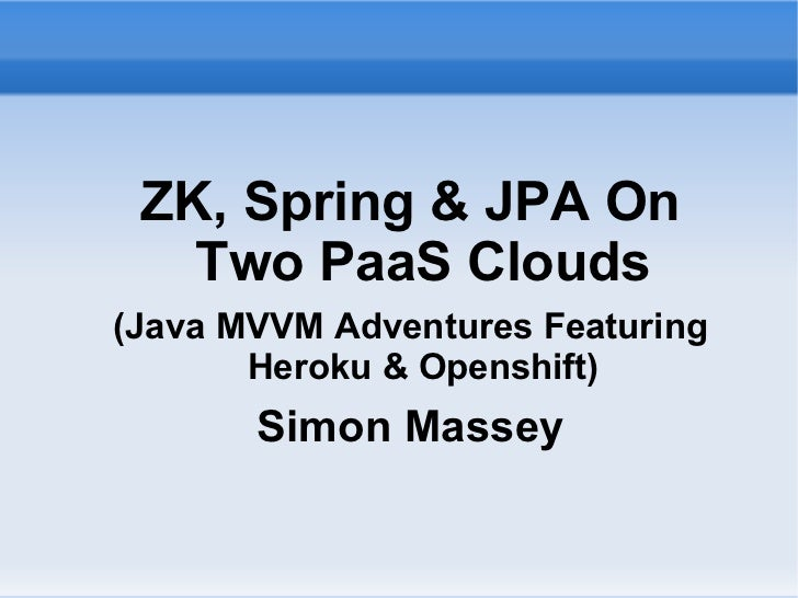 ZK, Spring & JPA On   Two PaaS Clouds(Java MVVM Adventures Featuring       Heroku & Openshift)       Simon Massey