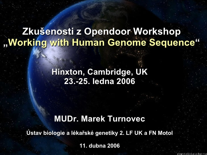 "Zkušenosti z Opendoor Workshop "" Working with Human Genome Sequence "" Hinxton, Cambridge, UK 23.-25. ledna 2006 MUDr. Mare..."