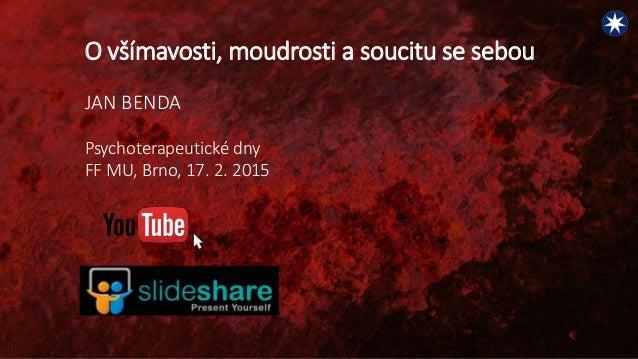 O všímavosti, moudrosti a soucitu se sebou JAN BENDA Psychoterapeutické dny FF MU, Brno, 17. 2. 2015
