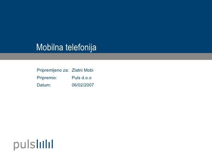Mobilna telefonija <ul><li>Zlatni Mobi </li></ul><ul><li>Puls d.o.o </li></ul><ul><li>06/02/2007 </li></ul>