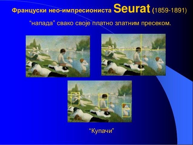 """Француски нео-импресиониста Seurat(1859-1891) """"напада"""" свако своје платно златним пресеком. """"Купачи"""""""