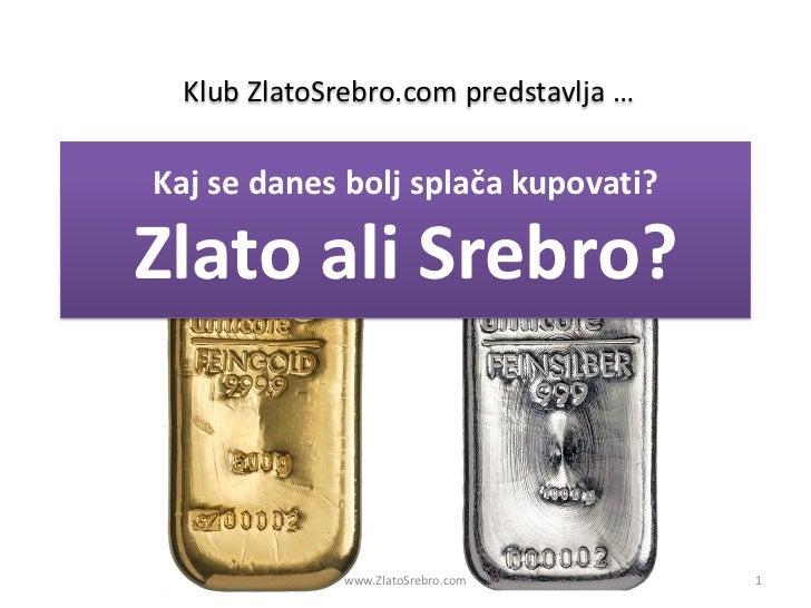 Klub ZlatoSrebro.com predstavlja …Kaj se danes bolj splača kupovati?Zlato ali Srebro?              www.ZlatoSrebro.com    ...