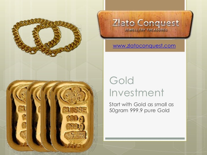 Gold Investment <br />Start with Gold as small as 50gram 999.9 pure Gold<br />www.zlatoconquest.com<br />