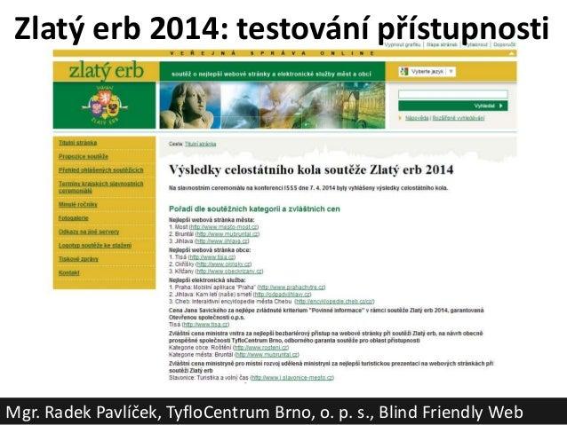 Zlatý erb 2014: testování přístupnosti Mgr. Radek Pavlíček, TyfloCentrum Brno, o. p. s., Blind Friendly Web