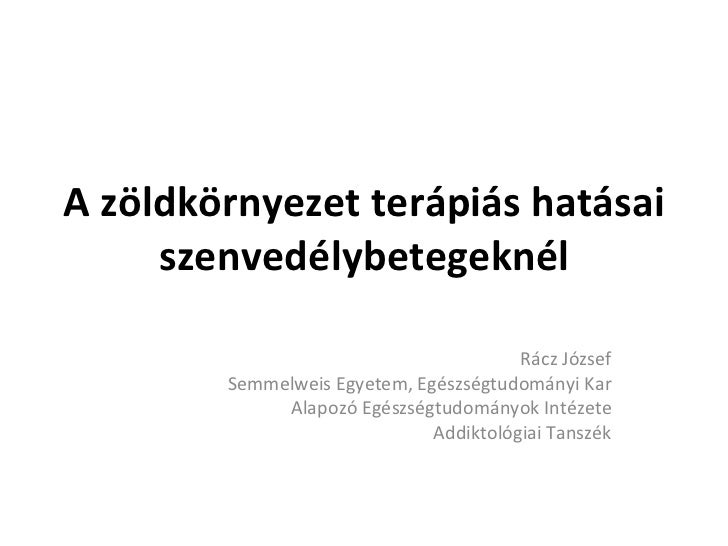 A zöldkörnyezet terápiás hatásai szenvedélybetegeknél Rácz József Semmelweis Egyetem, Egészségtudományi Kar Alapozó Egészs...