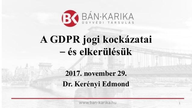 A GDPR jogi kockázatai – és elkerülésük 2017. november 29. Dr. Kerényi Edmond 1
