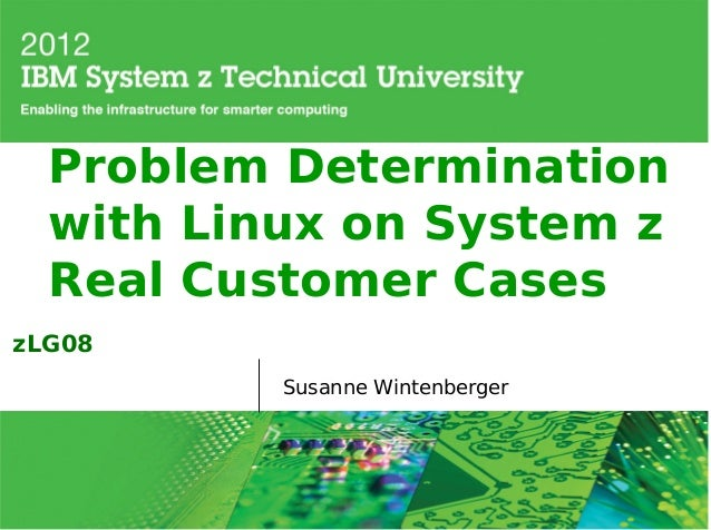 Problem Determination  with Linux on System z  Real Customer CaseszLG08          Susanne Wintenberger