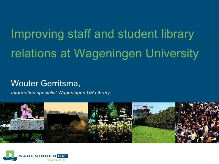 Improving staff and student library relations at Wageningen University   Wouter Gerritsma,  Information specialist Wagenin...