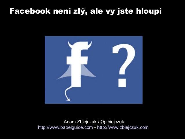 Facebook není zlý, ale vy jste hloupí  Adam Zbiejczuk / @zbiejczuk http://www.babelguide.com - http://www.zbiejczuk.com