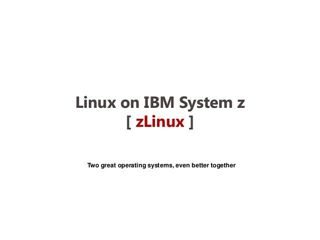 Linux on IBM System z       [ zLinux ] Two great operating systems, even better together