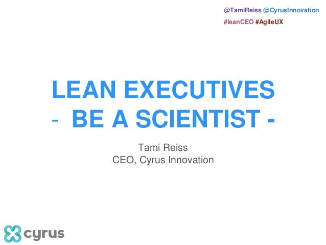 @TamiReiss @CyrusInnovation #leanCEO #AgileUX LEAN EXECUTIVES - BE A SCIENTIST - Tami Reiss CEO, Cyrus Innovation
