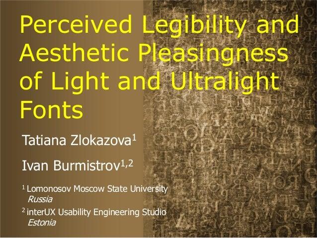 Perceived Legibility and Aesthetic Pleasingness of Light and Ultralight Fonts Tatiana Zlokazova1 Ivan Burmistrov1,2 1 Lomo...