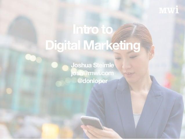Intro to Digital Marketing ! Joshua Steimle josh@mwi.com @donloper