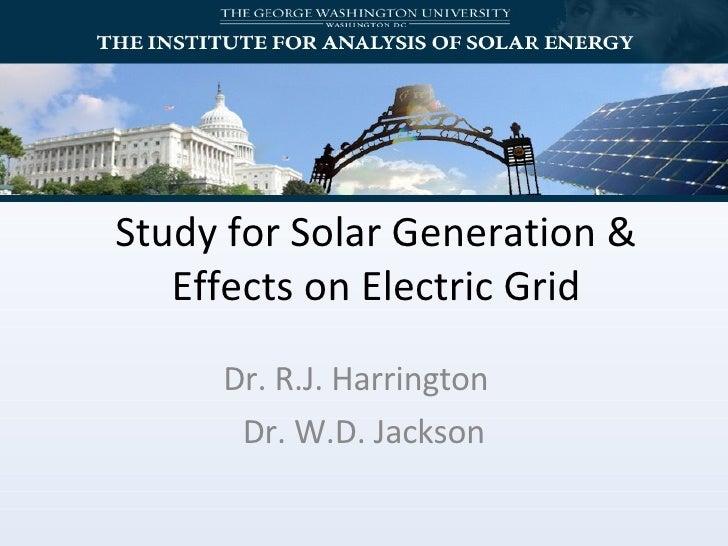 Study for Solar Generation & Effects on Electric Grid Dr. R.J. Harrington  Dr. W.D. Jackson