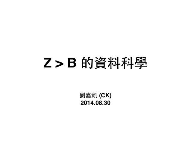 Z > B 的資料科學 劉嘉凱 (CK)! 2014.08.30