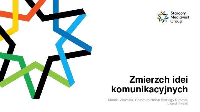 1 Zmierzch idei komunikacyjnych Marcin Woźniak, Communication Strategy Director, LiquidThread