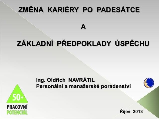 ZMĚNA KARIÉRY PO PADESÁTCE A ZÁKLADNÍ PŘEDPOKLADY ÚSPĚCHU Ing. Oldřich NAVRÁTIL Personální a manažerské poradenství Říjen ...