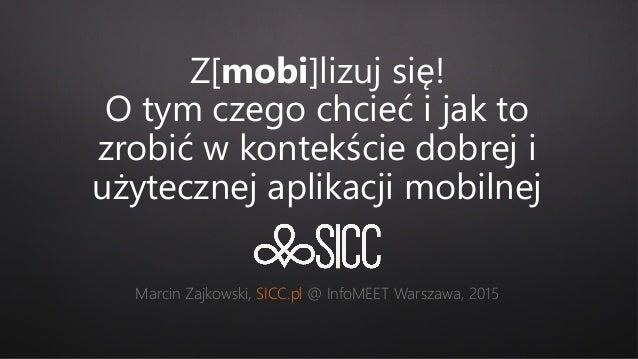 Z[mobi]lizuj się! O tym czego chcieć i jak to zrobić w kontekście dobrej i użytecznej aplikacji mobilnej Marcin Zajkowski,...