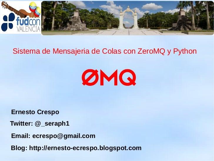 Sistema de Mensajeria de Colas con ZeroMQ y PythonErnesto CrespoTwitter: @_seraph1Email: ecrespo@gmail.comBlog: http://ern...