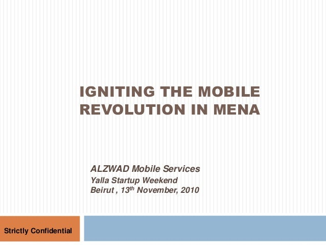 IGNITING THE MOBILE REVOLUTION IN MENA Strictly Confidential ALZWAD Mobile Services Yalla Startup Weekend Beirut , 13th No...