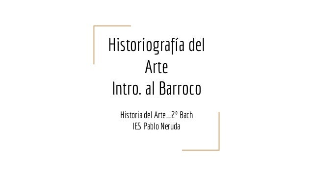 Historiografía del Arte Intro. al Barroco Historia del Arte_2º Bach IES Pablo Neruda