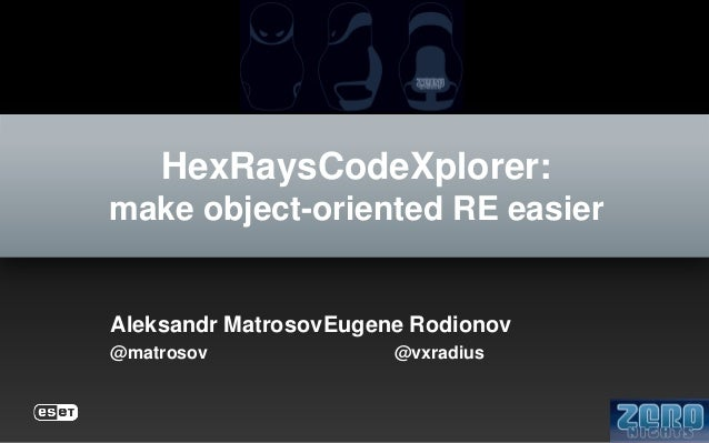 HexRaysCodeXplorer: make object-oriented RE easier  Aleksandr MatrosovEugene Rodionov @matrosov  @vxradius
