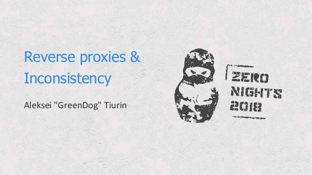 "Reverse proxies & Inconsistency Aleksei ""GreenDog"" Tiurin"